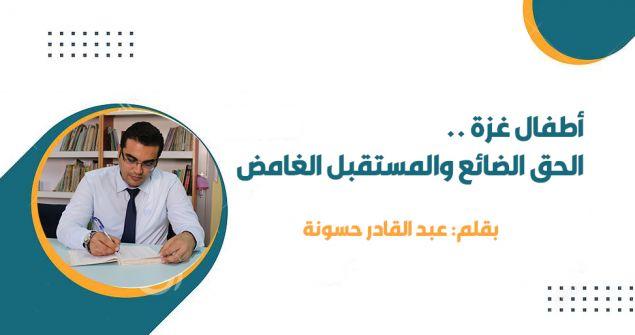 أطفال غزة .. الحق الضائع والمستقبل الغامض....عبد القادر حسونة